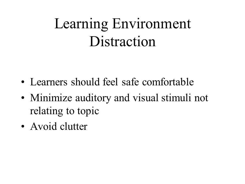 Learning Environment Distraction Learners should feel safe comfortable Minimize auditory and visual stimuli not relating to topic Avoid clutter
