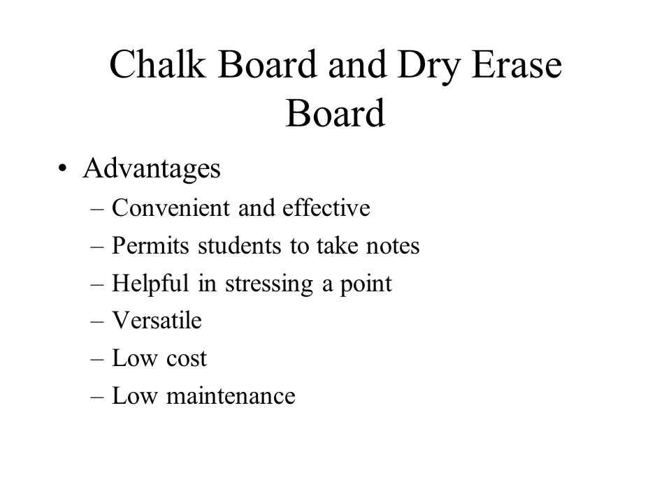 Chalk Board and Dry Erase Board Advantages –Convenient and effective –Permits students to take notes –Helpful in stressing a point –Versatile –Low cost –Low maintenance