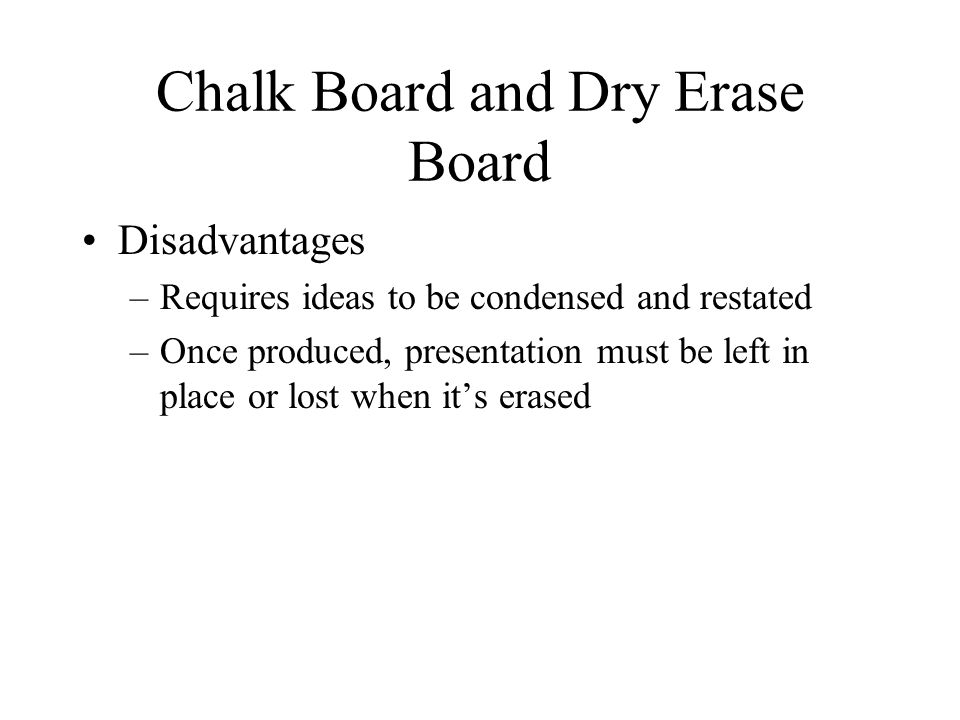 Chalk Board and Dry Erase Board Disadvantages –Requires ideas to be condensed and restated –Once produced, presentation must be left in place or lost when it's erased