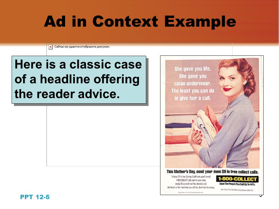 4 PPT 12-4 Copywriting for Print Ads: The Headline  Gives news about the brand  Emphasizes brand claims  Gives advice to the reader  Selects targeted prospects  Stimulates curiosity  Establishes tone & emotion  Identifies the brand Functions