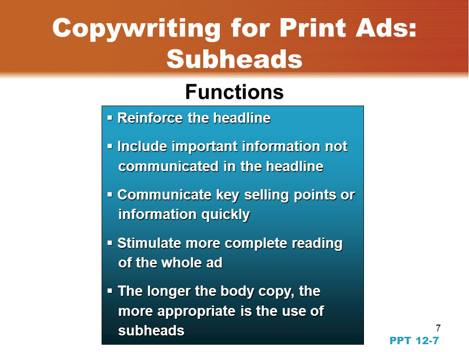 6 PPT12-6 Copywriting for Print Ads: The Headline  Entice to read body copy  Entice to examine visuals  Never change typeface  Never rely upon body copy  Keep it simple & familiar  Be persuasive  Appeal to self-interest  Inject maximum information  Limit to five-eight words  Include the brand name Guidelines for writing headlines