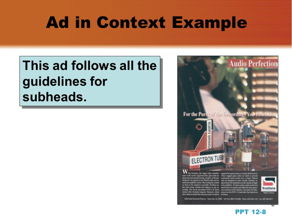 7 PPT 12-7 Copywriting for Print Ads: Subheads  Reinforce the headline  Include important information not communicated in the headline  Communicate key selling points or information quickly  Stimulate more complete reading of the whole ad  The longer the body copy, the more appropriate is the use of subheads Functions