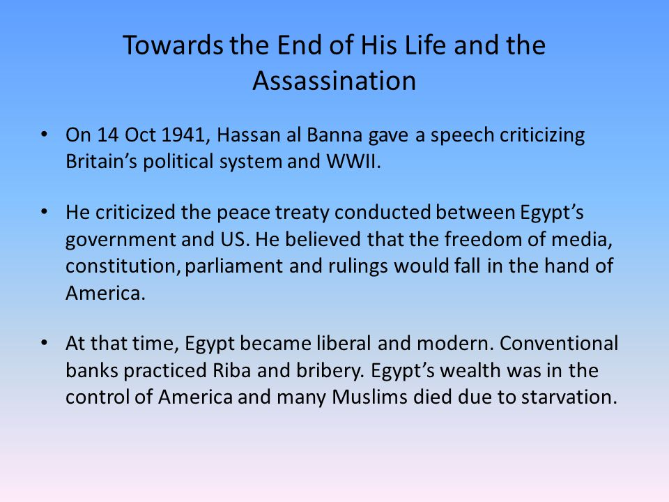 Towards the End of His Life and the Assassination On 14 Oct 1941, Hassan al Banna gave a speech criticizing Britain's political system and WWII.