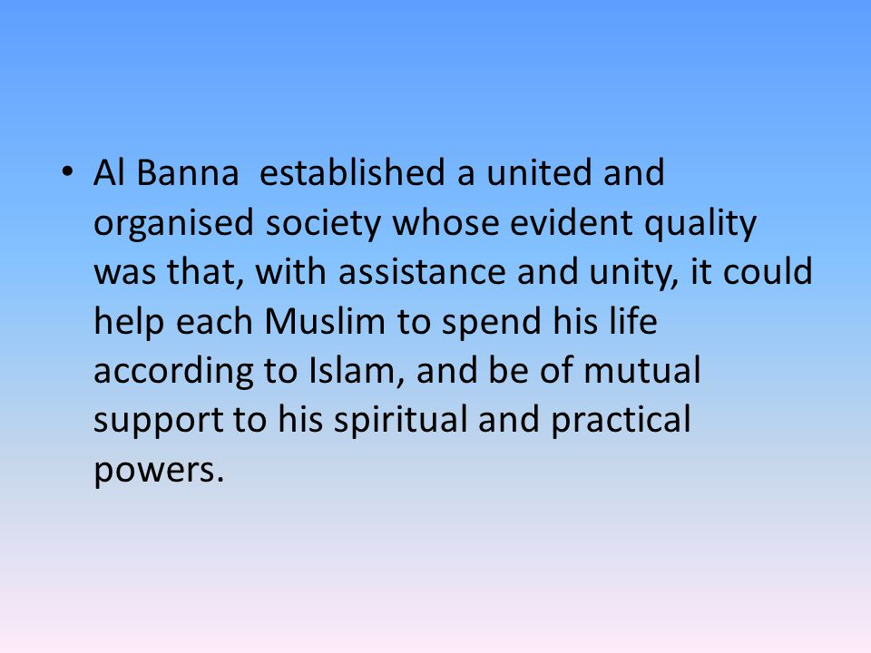 Al Banna established a united and organised society whose evident quality was that, with assistance and unity, it could help each Muslim to spend his life according to Islam, and be of mutual support to his spiritual and practical powers.