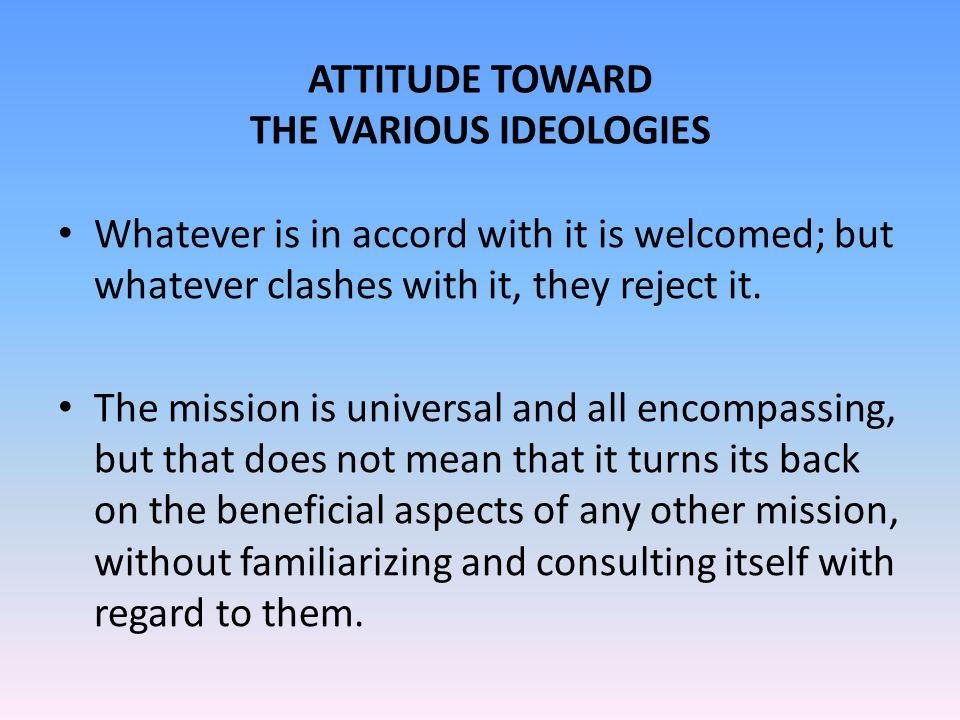 ATTITUDE TOWARD THE VARIOUS IDEOLOGIES Whatever is in accord with it is welcomed; but whatever clashes with it, they reject it.