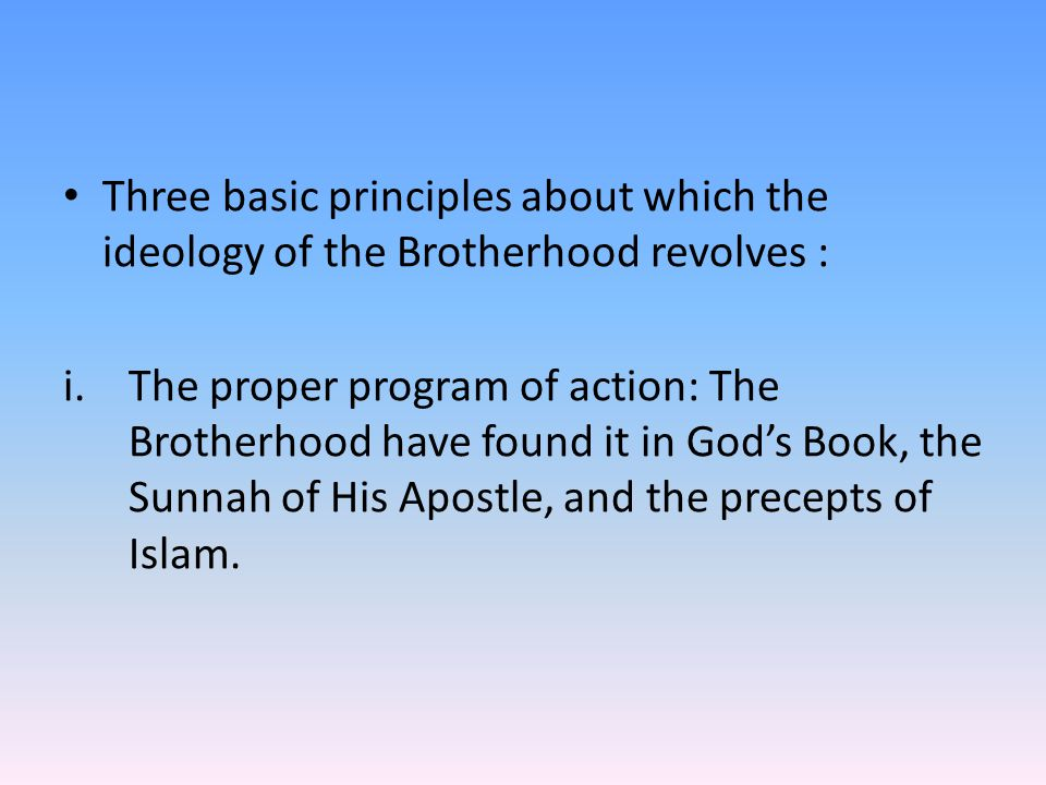 Three basic principles about which the ideology of the Brotherhood revolves : i.The proper program of action: The Brotherhood have found it in God's Book, the Sunnah of His Apostle, and the precepts of Islam.
