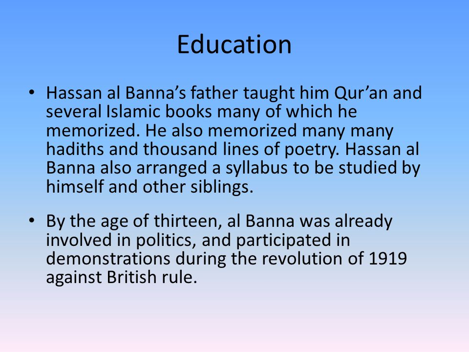 Education Hassan al Banna's father taught him Qur'an and several Islamic books many of which he memorized.
