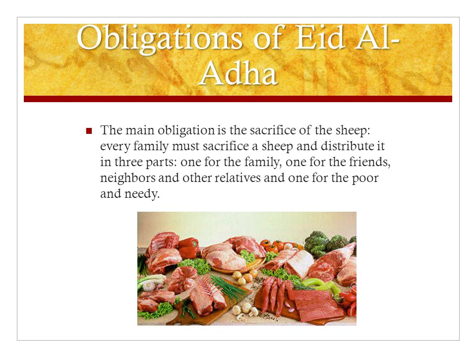 Obligations of Eid Al- Adha The main obligation is the sacrifice of the sheep: every family must sacrifice a sheep and distribute it in three parts: one for the family, one for the friends, neighbors and other relatives and one for the poor and needy.