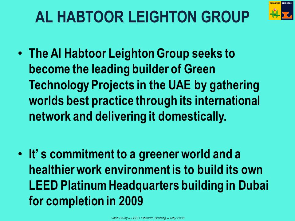 Case Study – LEED Platinum Building – May 2008 The Al Habtoor Leighton Group seeks to become the leading builder of Green Technology Projects in the UAE by gathering worlds best practice through its international network and delivering it domestically.