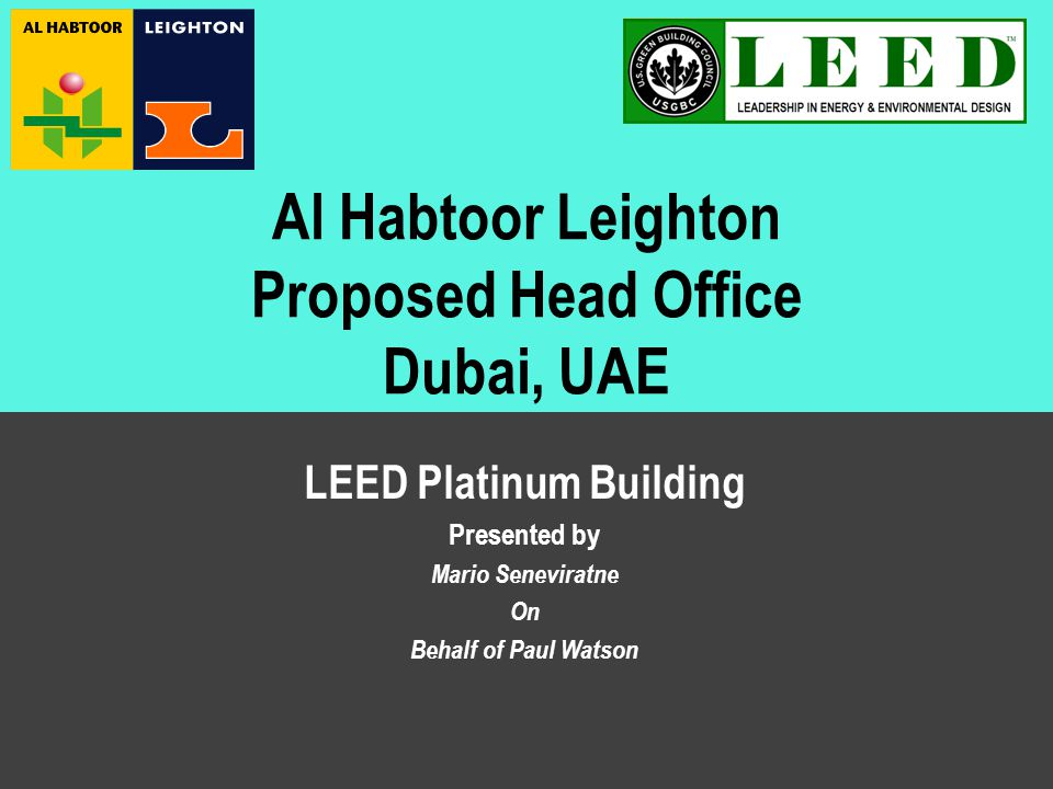 Case Study – LEED Platinum Building – May 2008 Al Habtoor Leighton Proposed Head Office Dubai, UAE LEED Platinum Building Presented by Mario Seneviratne On Behalf of Paul Watson