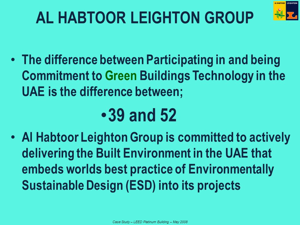 Case Study – LEED Platinum Building – May 2008 The difference between Participating in and being Commitment to Green Buildings Technology in the UAE is the difference between; 39 and 52 Al Habtoor Leighton Group is committed to actively delivering the Built Environment in the UAE that embeds worlds best practice of Environmentally Sustainable Design (ESD) into its projects AL HABTOOR LEIGHTON GROUP