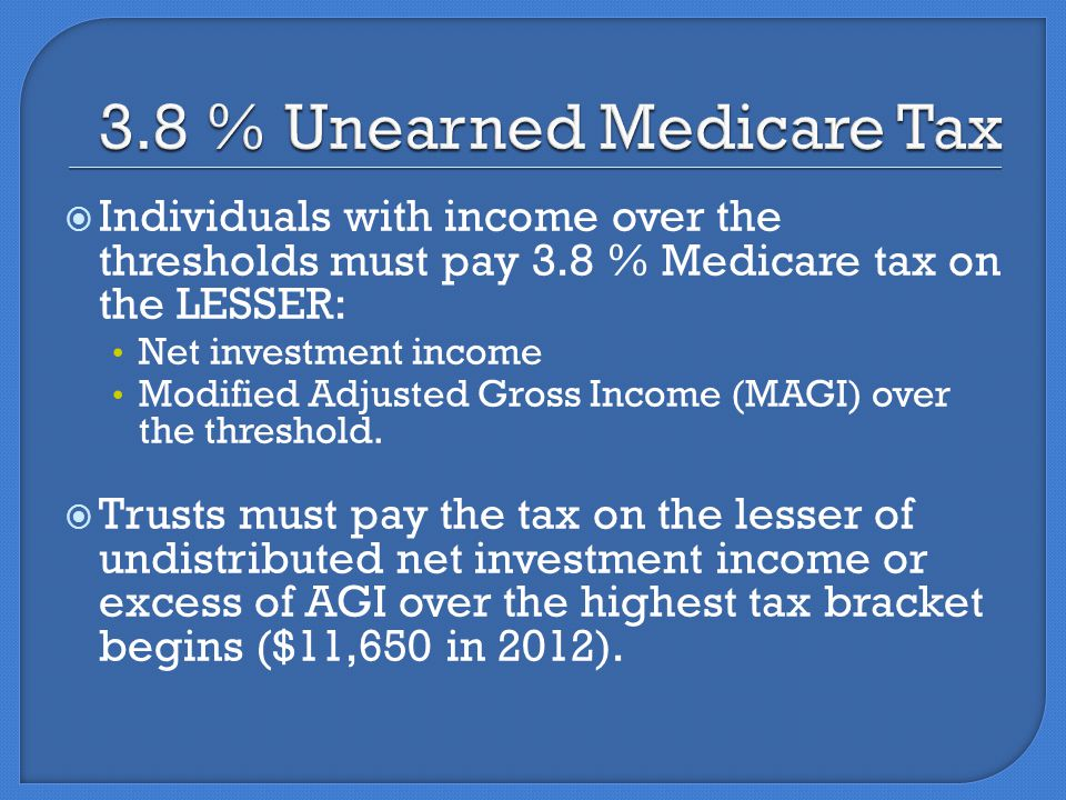  Individuals with income over the thresholds must pay 3.8 % Medicare tax on the LESSER: Net investment income Modified Adjusted Gross Income (MAGI) over the threshold.