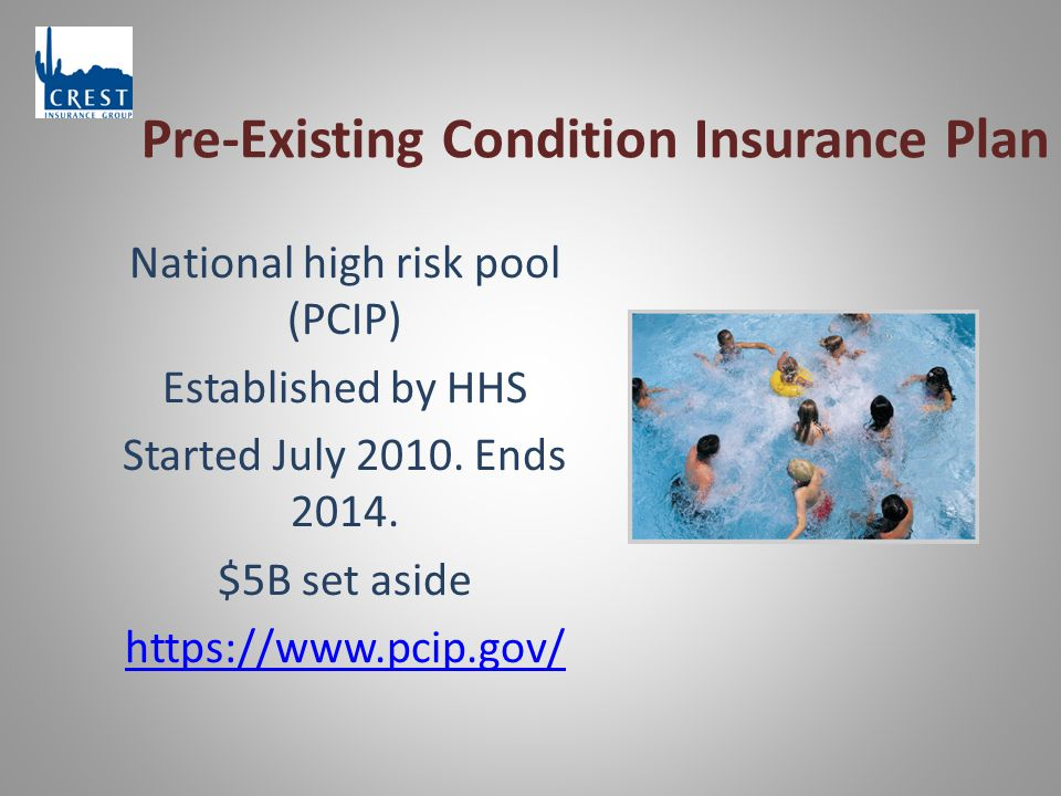 Pre-Existing Condition Insurance Plan National high risk pool (PCIP) Established by HHS Started July 2010.