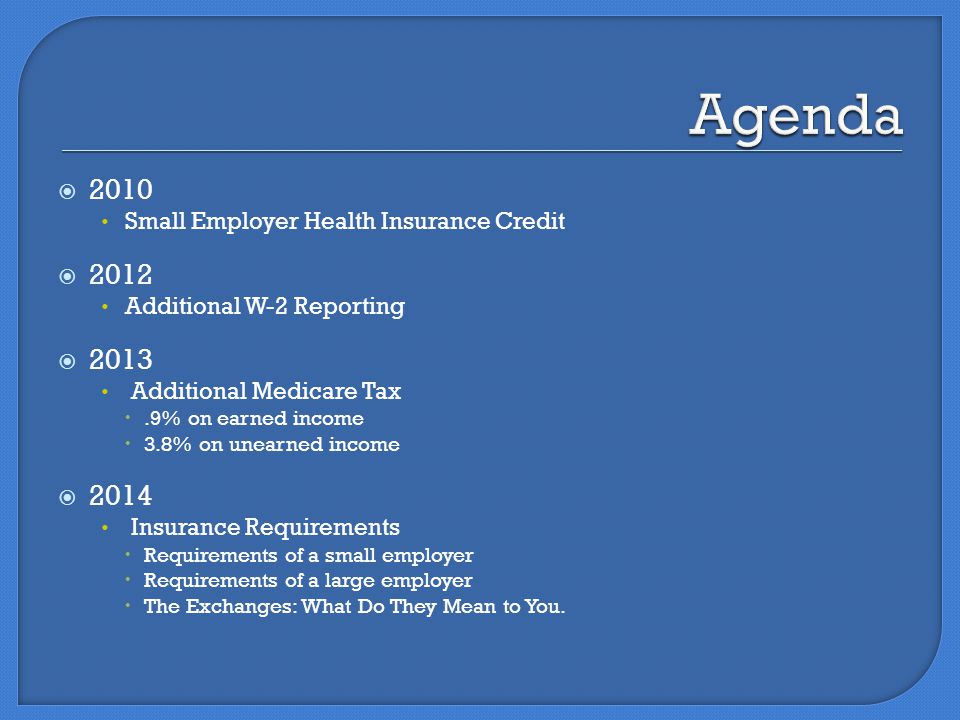  2010 Small Employer Health Insurance Credit  2012 Additional W-2 Reporting  2013 Additional Medicare Tax .9% on earned income  3.8% on unearned income  2014 Insurance Requirements  Requirements of a small employer  Requirements of a large employer  The Exchanges: What Do They Mean to You.