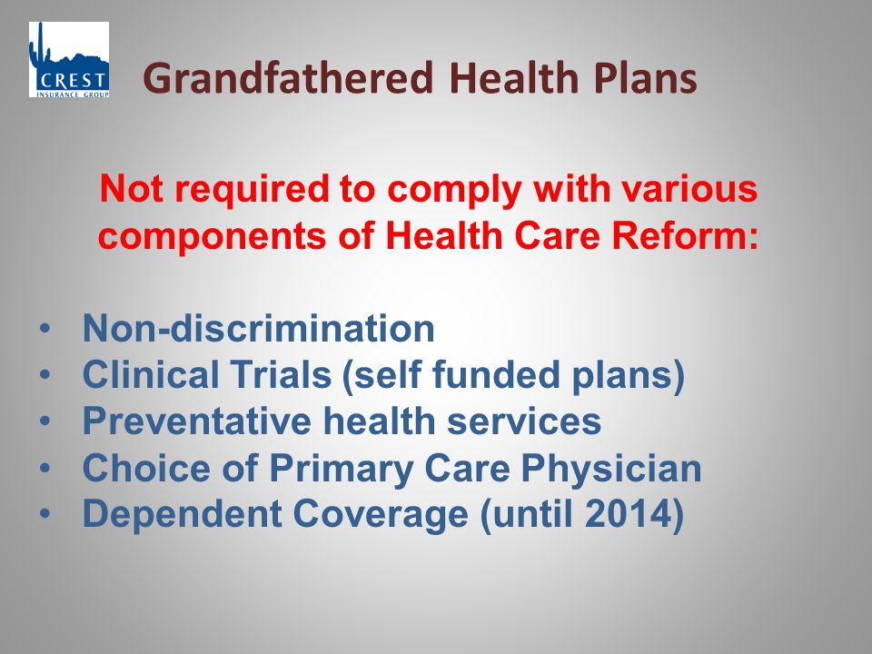 Grandfathered Health Plans Not required to comply with various components of Health Care Reform: Non-discrimination Clinical Trials (self funded plans) Preventative health services Choice of Primary Care Physician Dependent Coverage (until 2014)