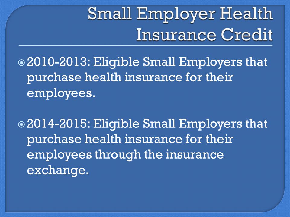  2010-2013: Eligible Small Employers that purchase health insurance for their employees.