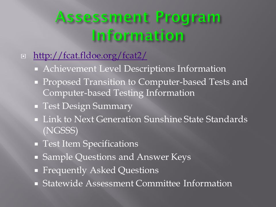  http://fcat.fldoe.org/fcat2/ http://fcat.fldoe.org/fcat2/  Achievement Level Descriptions Information  Proposed Transition to Computer-based Tests and Computer-based Testing Information  Test Design Summary  Link to Next Generation Sunshine State Standards (NGSSS)  Test Item Specifications  Sample Questions and Answer Keys  Frequently Asked Questions  Statewide Assessment Committee Information