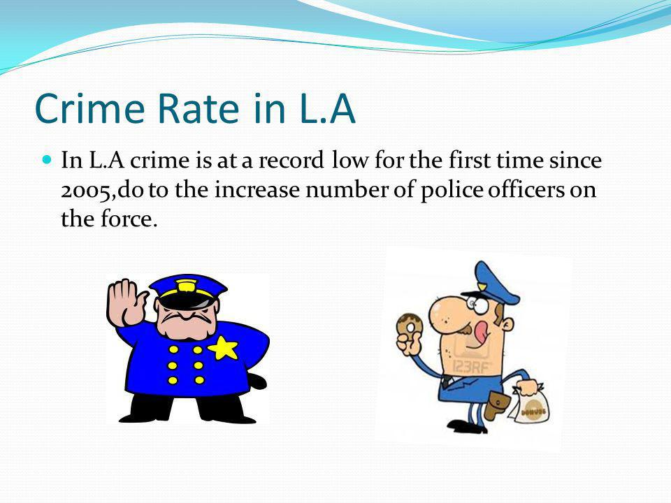 Crime Rate in L.A In L.A crime is at a record low for the first time since 2005,do to the increase number of police officers on the force.
