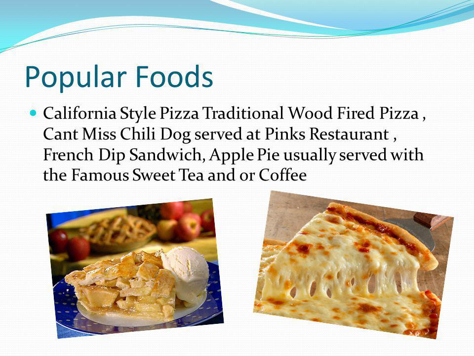 Popular Foods California Style Pizza Traditional Wood Fired Pizza, Cant Miss Chili Dog served at Pinks Restaurant, French Dip Sandwich, Apple Pie usually served with the Famous Sweet Tea and or Coffee