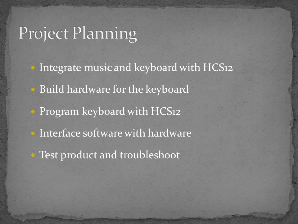 Integrate music and keyboard with HCS12 Build hardware for the keyboard Program keyboard with HCS12 Interface software with hardware Test product and troubleshoot