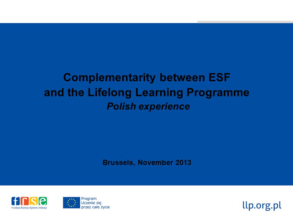 Complementarity between ESF and the Lifelong Learning Programme Polish experience Brussels, November 2013