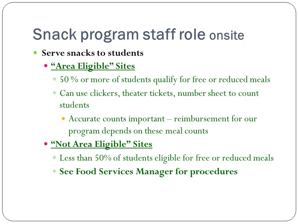 Snack program staff role onsite Serve snacks to students Area Eligible Sites 50 % or more of students qualify for free or reduced meals Can use clickers, theater tickets, number sheet to count students Accurate counts important – reimbursement for our program depends on these meal counts Not Area Eligible Sites Less than 50% of students eligible for free or reduced meals See Food Services Manager for procedures