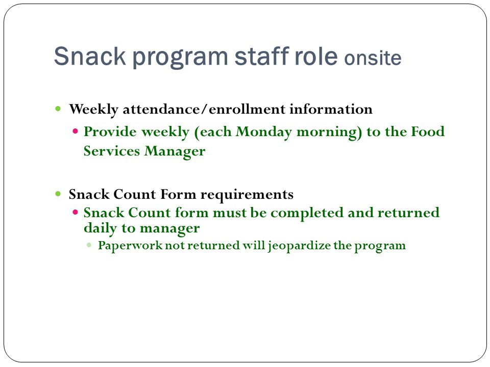 Snack program staff role onsite Weekly attendance/enrollment information Provide weekly (each Monday morning) to the Food Services Manager Snack Count Form requirements Snack Count form must be completed and returned daily to manager Paperwork not returned will jeopardize the program
