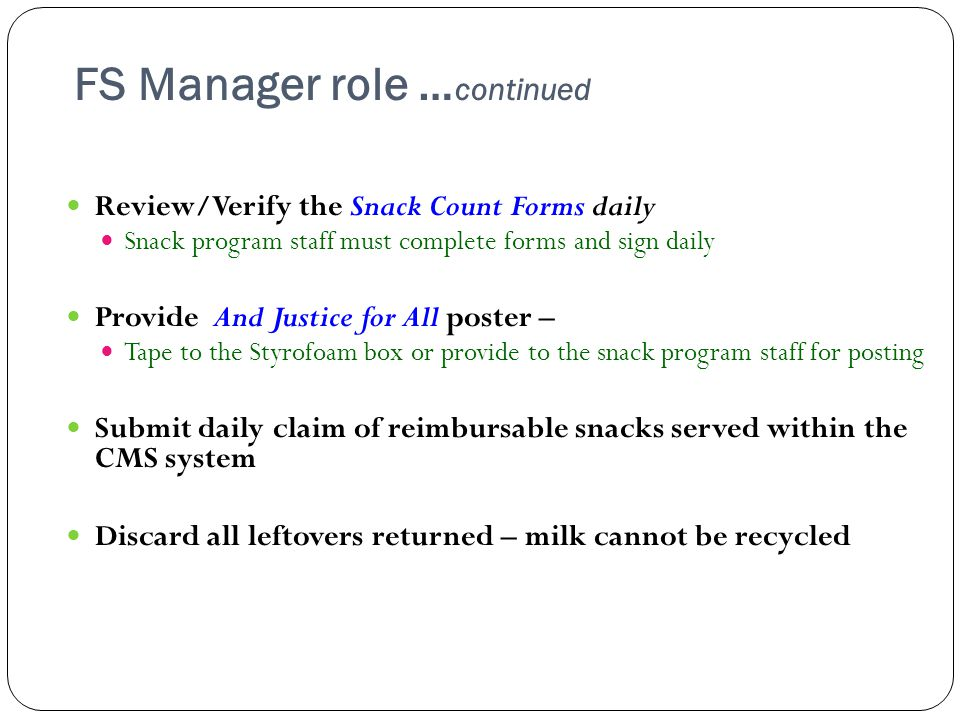 FS Manager role … continued Review/Verify the Snack Count Forms daily Snack program staff must complete forms and sign daily Provide And Justice for All poster – Tape to the Styrofoam box or provide to the snack program staff for posting Submit daily claim of reimbursable snacks served within the CMS system Discard all leftovers returned – milk cannot be recycled