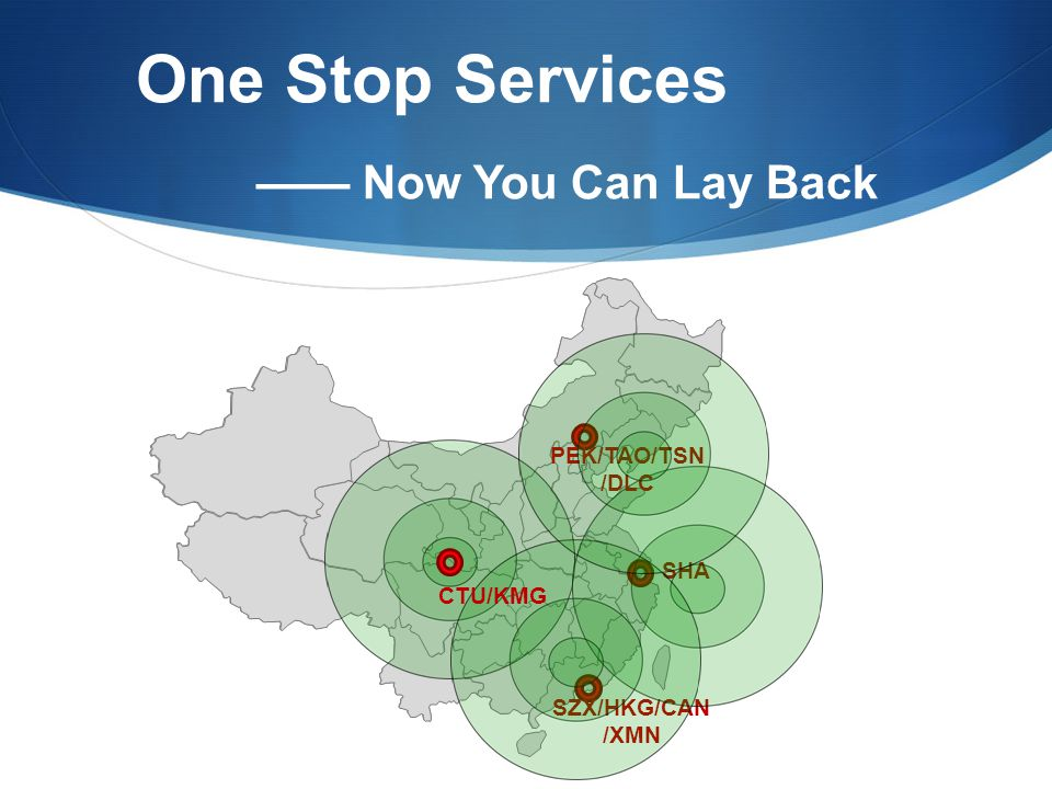 One Stop Services —— Now You Can Lay Back SZX/HKG/CAN /XMN SHA PEK/TAO/TSN /DLC CTU/KMG