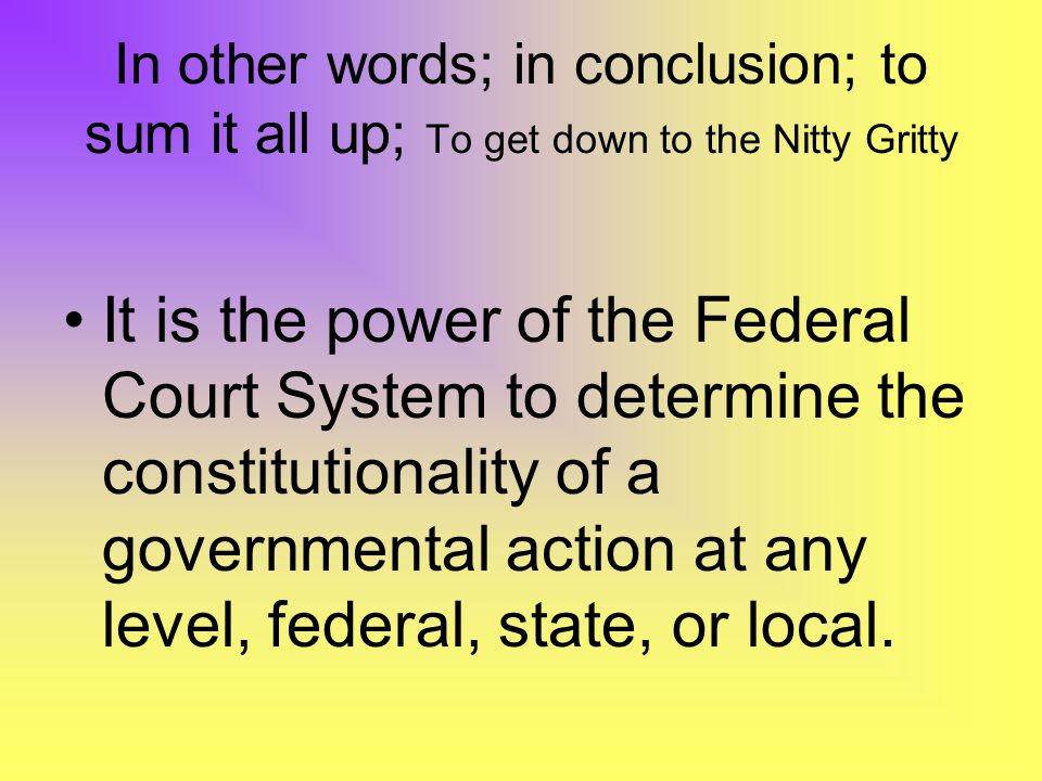 In other words; in conclusion; to sum it all up; To get down to the Nitty Gritty It is the power of the Federal Court System to determine the constitutionality of a governmental action at any level, federal, state, or local.