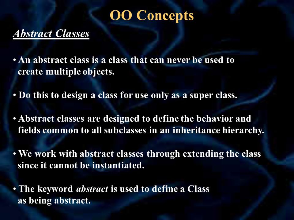 OO Concepts Abstract Classes An abstract class is a class that can never be used to create multiple objects.