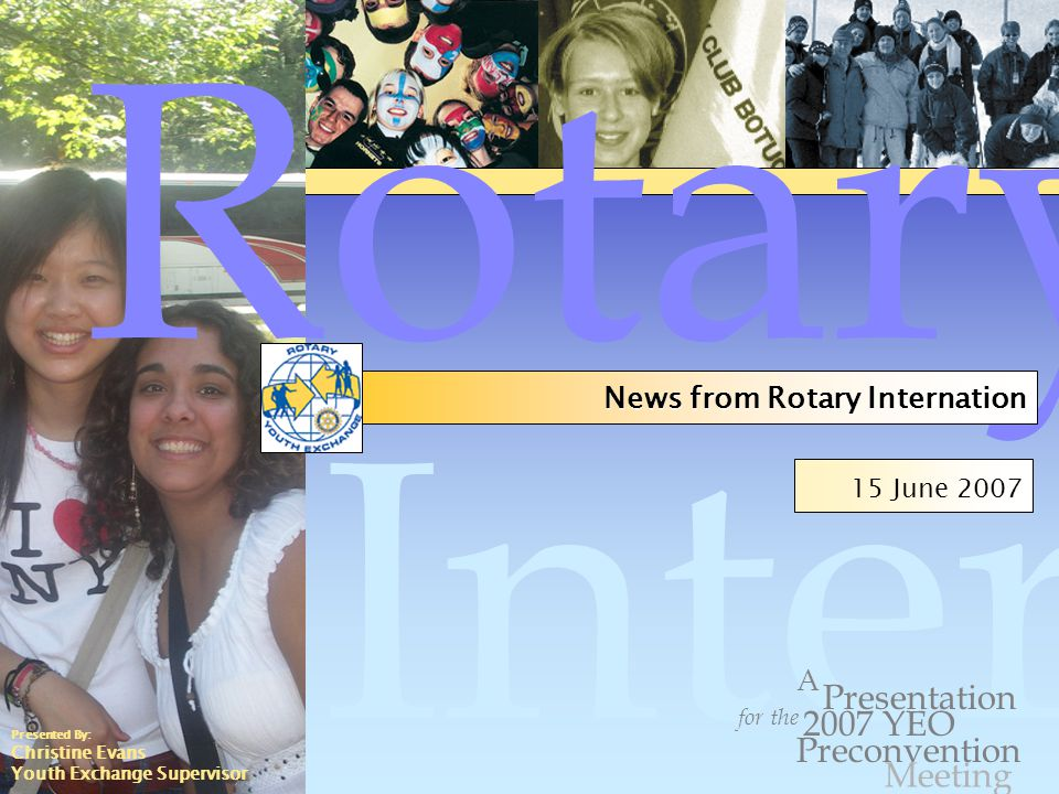 Internation al 15 June 2007 for the Presentation Preconvention A 2007 YEO Rotary News from Rotary Internation Meeting Presented By: Christine Evans Youth Exchange Supervisor