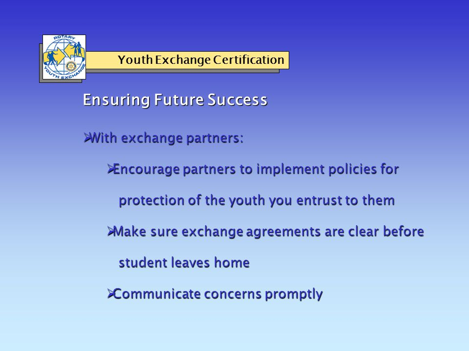 Ensuring Future Success Youth Exchange Certification  With exchange partners:  Encourage partners to implement policies for protection of the youth you entrust to them  Make sure exchange agreements are clear before student leaves home  Communicate concerns promptly