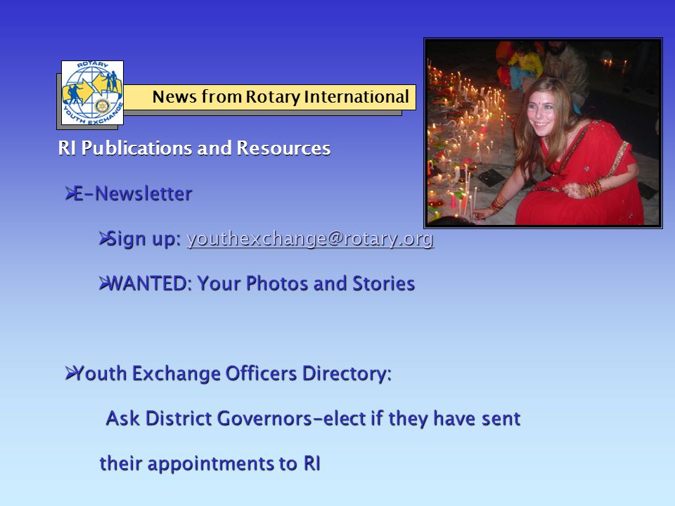 RI Publications and Resources  E-Newsletter  Sign up: youthexchange@rotary.org youthexchange@rotary.org  WANTED: Your Photos and Stories  Youth Exchange Officers Directory: Ask District Governors-elect if they have sent their appointments to RI