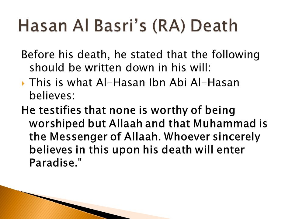 Before his death, he stated that the following should be written down in his will:  This is what Al-Hasan Ibn Abi Al-Hasan believes: He testifies that none is worthy of being worshiped but Allaah and that Muhammad is the Messenger of Allaah.