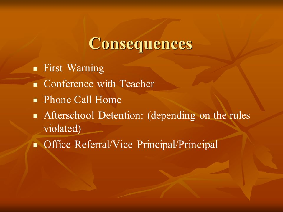 Consequences First Warning Conference with Teacher Phone Call Home Afterschool Detention: (depending on the rules violated) Office Referral/Vice Principal/Principal