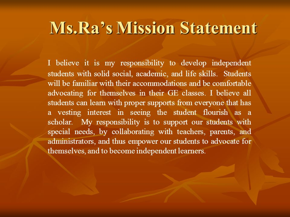 Ms.Ra's Mission Statement I believe it is my responsibility to develop independent students with solid social, academic, and life skills.