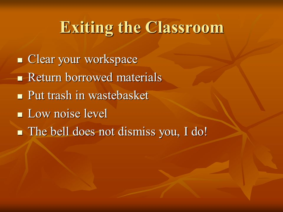 Exiting the Classroom Clear your workspace Clear your workspace Return borrowed materials Return borrowed materials Put trash in wastebasket Put trash in wastebasket Low noise level Low noise level The bell does not dismiss you, I do.