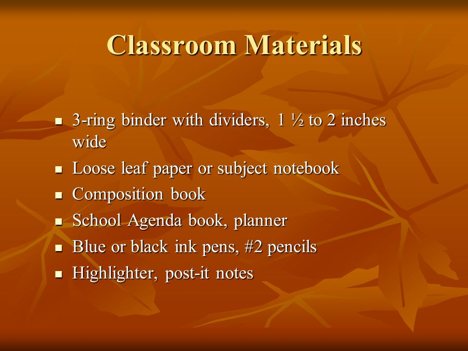 Classroom Materials 3-ring binder with dividers, 1 ½ to 2 inches wide 3-ring binder with dividers, 1 ½ to 2 inches wide Loose leaf paper or subject notebook Loose leaf paper or subject notebook Composition book Composition book School Agenda book, planner School Agenda book, planner Blue or black ink pens, #2 pencils Blue or black ink pens, #2 pencils Highlighter, post-it notes Highlighter, post-it notes