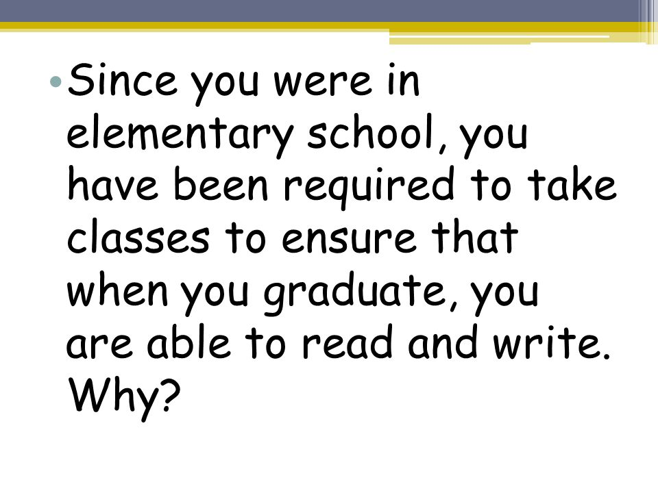 Since you were in elementary school, you have been required to take classes to ensure that when you graduate, you are able to read and write.