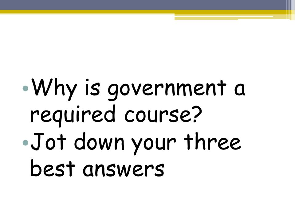Why is government a required course Jot down your three best answers