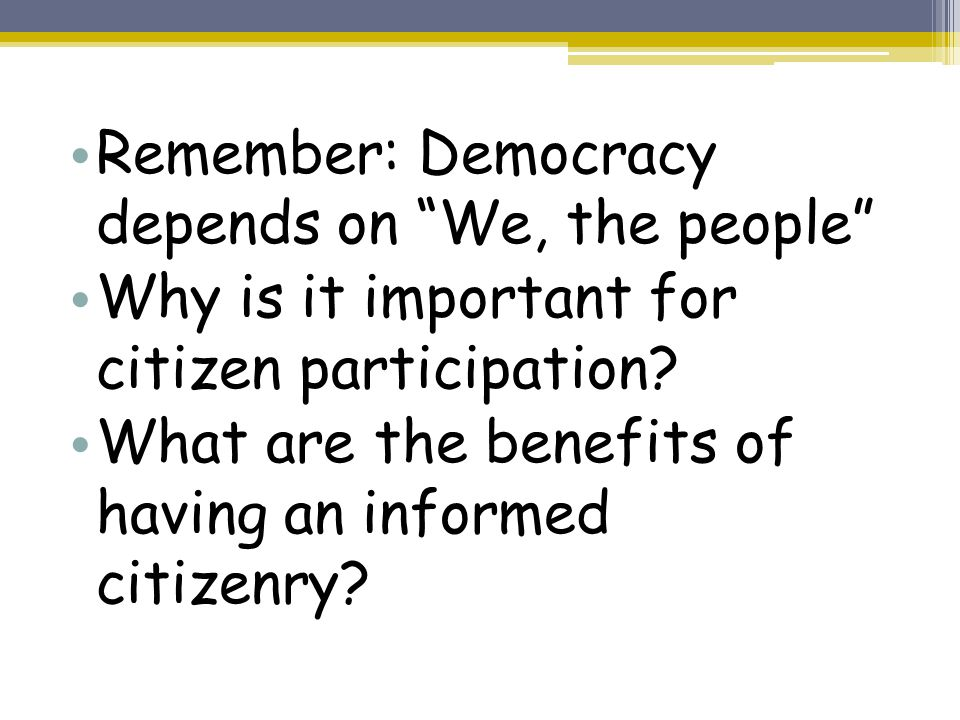Remember: Democracy depends on We, the people Why is it important for citizen participation.