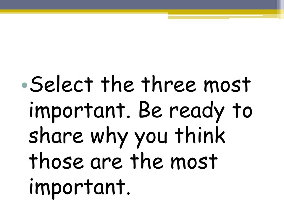 Select the three most important. Be ready to share why you think those are the most important.