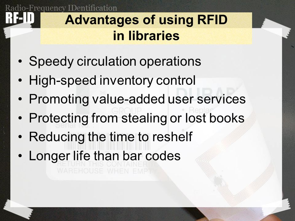 Advantages of using RFID in libraries Speedy circulation operations High-speed inventory control Promoting value-added user services Protecting from stealing or lost books Reducing the time to reshelf Longer life than bar codes