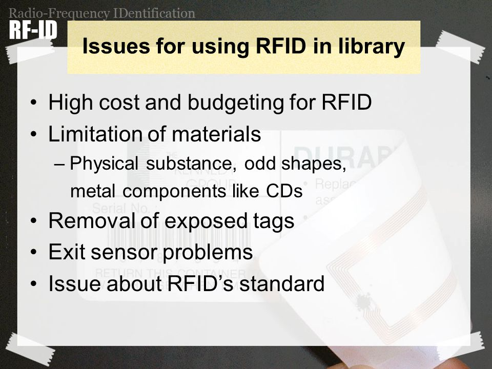 Issues for using RFID in library High cost and budgeting for RFID Limitation of materials –Physical substance, odd shapes, metal components like CDs Removal of exposed tags Exit sensor problems Issue about RFID's standard