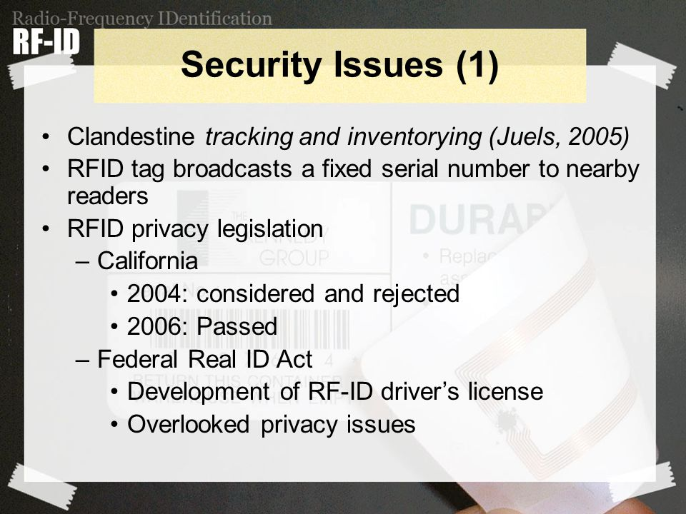 Security Issues (1) Clandestine tracking and inventorying (Juels, 2005) RFID tag broadcasts a fixed serial number to nearby readers RFID privacy legislation –California 2004: considered and rejected 2006: Passed –Federal Real ID Act Development of RF-ID driver's license Overlooked privacy issues