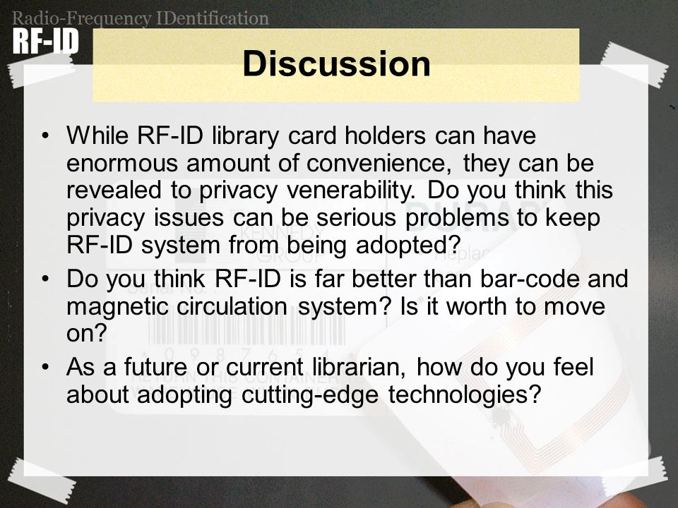 Discussion While RF-ID library card holders can have enormous amount of convenience, they can be revealed to privacy venerability.