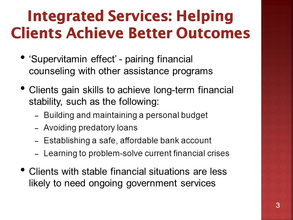 3 'Supervitamin effect' - pairing financial counseling with other assistance programs Clients gain skills to achieve long-term financial stability, such as the following: – Building and maintaining a personal budget – Avoiding predatory loans – Establishing a safe, affordable bank account – Learning to problem-solve current financial crises Clients with stable financial situations are less likely to need ongoing government services