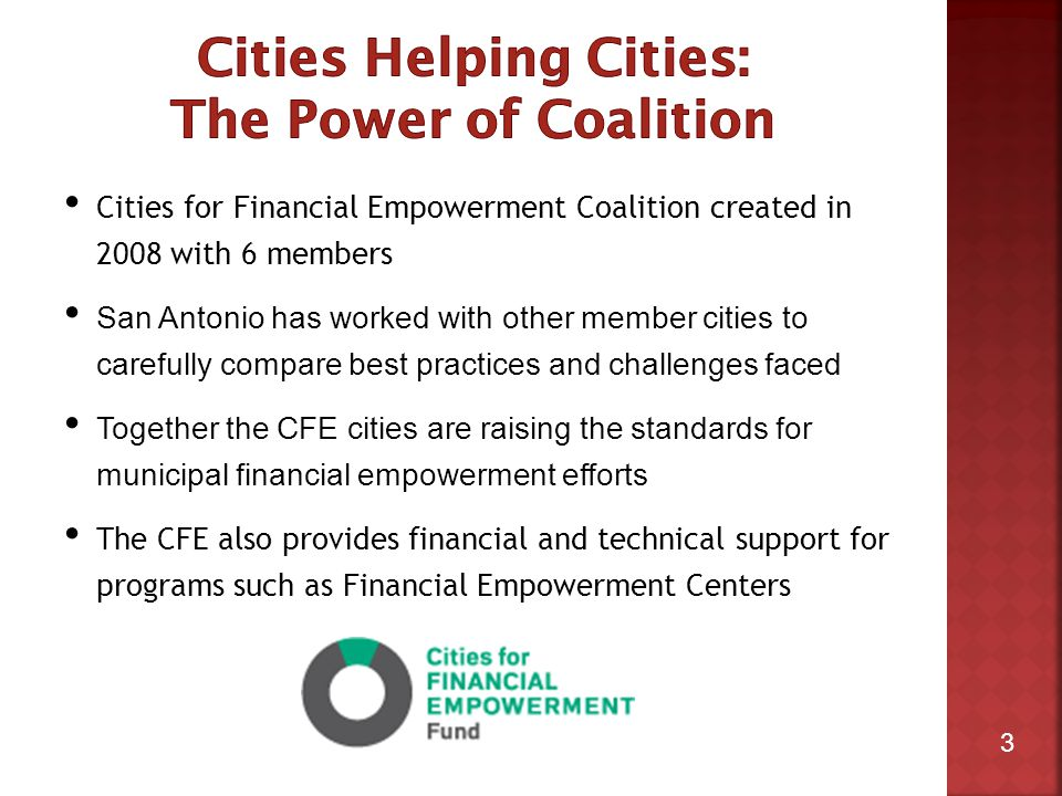 3 Cities for Financial Empowerment Coalition created in 2008 with 6 members San Antonio has worked with other member cities to carefully compare best practices and challenges faced Together the CFE cities are raising the standards for municipal financial empowerment efforts The CFE also provides financial and technical support for programs such as Financial Empowerment Centers