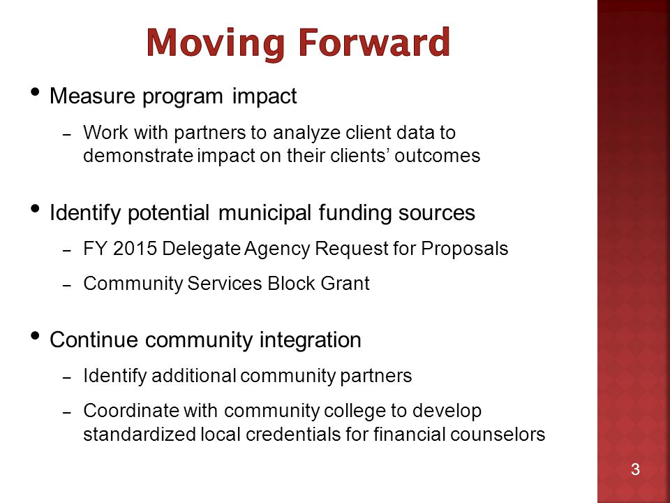 3 Measure program impact – Work with partners to analyze client data to demonstrate impact on their clients' outcomes Identify potential municipal funding sources – FY 2015 Delegate Agency Request for Proposals – Community Services Block Grant Continue community integration – Identify additional community partners – Coordinate with community college to develop standardized local credentials for financial counselors